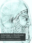 Archaeologia  Or  Miscellaneous Tracts  Relating to Antiquity