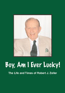 Boy, Am I Ever Lucky! the Life and Times of Robert J. Zoller [Pdf/ePub] eBook