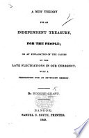 A new Theory for an independent Treasury, for the people; or an explanation of the causes of the late fluctuations in our currency, with a proposition for an efficient remedy