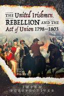 The United Irishmen Rebellion And The Act Of Union 1798 1803