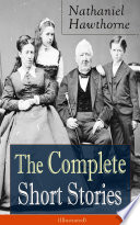 The Complete Short Stories of Nathaniel Hawthorne  Illustrated   Over 120 Short Stories Including Rare Sketches From Magazines of the Renowned American Author of  The Scarlet Letter    The House of Seven Gables  and  Twice Told Tales