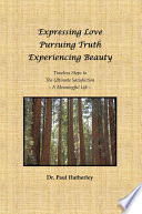 Expressing Love--Pursuing Truth--Experiencing Beauty  : Timeless Steps to the Ultimate Satisfaction--A Meaningful Life