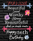 You Are Beautiful Loved Worthy Strong Resourceful Happy 56th Birthday