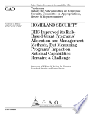 Homeland Security Dhs Improved Its Risk Based Grant Programs Allocation And Management Methods But Measuring Programs Impact On National Capabilities Remains A Challenge Book PDF