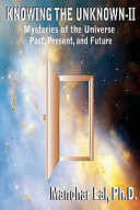 Knowing The Unknown Ii Mysteries Of The Universe Past Present And Future