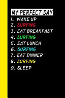 My Perfect Day Wake Up Surfing Eat Breakfast Surfing Eat Lunch Surfing Eat Dinner Surfing Sleep
