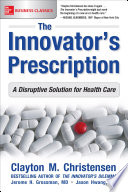 The Innovator s Prescription  A Disruptive Solution for Health Care
