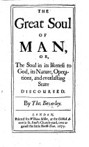 The Great Soul of Man  Or  the Soul in Its Likeness to God  Its Nature  Operations  and Everlasting State Discoursed