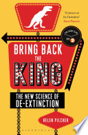 """Bring Back the King: The New Science of De-extinction"" by Helen Pilcher"