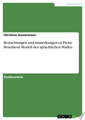Download Betrachtungen und Anmerkungen zu Pierre Bourdieus Modell des sprachlichen Markts Free Books - Read Books