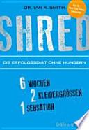 SHRED - Die Erfolgsdiät ohne Hungern  : 6 Wochen, 2 Kleidergrößen, 1 Sensation