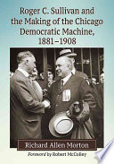 Roger C  Sullivan and the Making of the Chicago Democratic Machine  1881  1908 Book