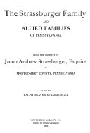 The Strassburger family and allied families of Pennsylvania  being the ancestry of Jacob Andrew Strassburger  esquire  of Montgomery county  Pennsylvania