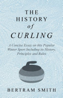 The History of Curling   A Concise Essay on this Popular Winter Sport Including its History  Principles and Rules