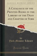 A Catalogue of the Printed Books in the Library of the Dean and Chapter of York  Classic Reprint