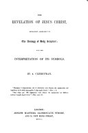 The Revelation of Jesus Christ Explained Agreeably to the Analogy of Holy Scripture and the Interpretation of Its Symbols  By a Clergyman  i e  John Hooper  With the Text