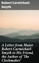 A Letter from Major Robert Carmichael-Smyth to His Friend, the Author of 'The Clockmaker' [Pdf/ePub] eBook
