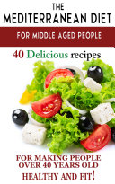 Mediterranean diet for middle aged people  40 delicious recipes to make people over 40 years old healthy and fit