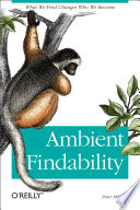 """Ambient Findability: What We Find Changes Who We Become"" by Peter Morville"