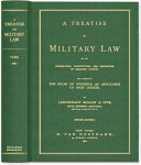 A Treatise on Military Law and the Jurisdiction, Constitution, and Procedure of Military Courts, with a Summary of the Rules of Evidence as Applicable to Such Courts