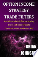 Option Income Strategy Trade Filters  : An In-Depth Article Demonstrating the Use of Trade Filters to Enhance Returns and Reduce Risk