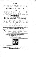 The Philosophie  Commonly Called  the Morals  Written by the Learned Philosopher  Plutarch of Ch  ronea  Translated Out of Greeke Into English  and Conferred with the Latine Translations  and the French  by Philemon Holland     Whereunto are Annexed the Summaries Necessary to be Read Before Every Treatise