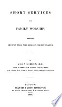 Short services for family worship  arranged chiefly from the Book of common prayer by J  Gibson