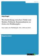 Wechselwirkung zwischen Politik und Medien - Politische Kommunikation zu Zeiten des Wahlkampfes. Eine Analyse der Wahlkämpfe 1994, 1998 und 2002