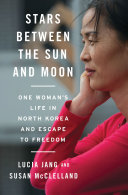 Stars Between the Sun and Moon  One Woman s Life in North Korea and Escape to Freedom