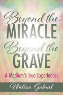 Beyond the Miracle, Beyond the Grave: A Medium's True Experiences