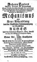 Johann Taylors Ritters  Doctors der Arzneykunst     Mechanismus oder Neue Abhandlung von der k  nstlichen Zusammensezung des Menschlichen Auges Und den besondern Nutzen desselben  sowohl vor sich  als in Absicht der anliegenden Theile0