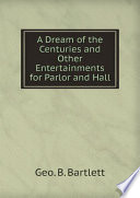 A Dream of the Centuries and Other Entertainments for Parlor and Hall