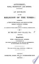 Antichrist  Papal  Protestant  and Infidel  An estimate of the religion of the times  comprising a view of the origin and genius of the Roman Catholic system  and of its identity with every form of nominal Christianity Book