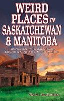 Weird Places in Saskatchewan and Manitoba