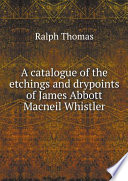 A Catalogue of the Etchings and Drypoints of James Abbott Macneil Whistler
