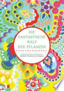 Die fantastische Welt der Pflanzen - Zauberhafte Blumen-Illustrationen: Ausmalbuch für Erwachsene zum Entspannen