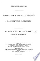 Newcastle Committee. I. Limitation of the Supply of Grain. II. Constitutional Remedies. Evidence of Mr. U. before the ... Committee, etc