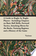 A Guide to Rugby by Rugby Players   Including Chapters on Basic Ball Skills  Forward Tactics  Attacking Moves for the Backs  Training Regimes and a History of the Game