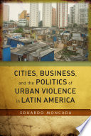 Cities  Business  and the Politics of Urban Violence in Latin America