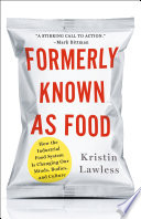 """Formerly Known As Food: How the Industrial Food System Is Changing Our Minds, Bodies, and Culture"" by Kristin Lawless"