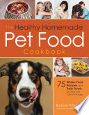 The Healthy Homemade Pet Food Cookbook  : 75 Whole-Food Recipes and Tasty Treats for Dogs and Cats of All Ages