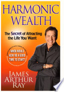 """""""Harmonic Wealth: The Secret of Attracting the Life You Want"""" by James Arthur Ray"""