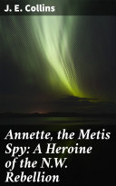 Annette, the Metis Spy: A Heroine of the N.W. Rebellion Pdf/ePub eBook