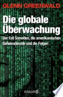 Die globale Überwachung  : Der Fall Snowden, die amerikanischen Geheimdienste und die Folgen