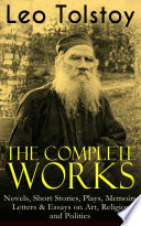 The Complete Works of Leo Tolstoy  Novels  Short Stories  Plays  Memoirs  Letters   Essays on Art  Religion and Politics