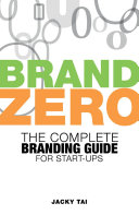 Brand Zero: The complete branding guide for start -ups