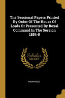 The Sessional Papers Printed By Order Of The House Of Lords Or Presented By Royal Command In The Session 1854 5