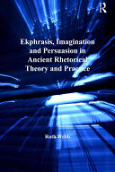 Ekphrasis  Imagination and Persuasion in Ancient Rhetorical Theory and Practice