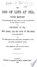 The Loss of Life at Sea  with Report of the Committee of the Council  of the Royal United Service Institution  to the Vice President of the Board of Trade  Also  Collisions at Sea  Ships  Lights  and the Rule of the Road  with Discussions  and the Regulations for Preventing Collisions at Sea  the Rules Concerning Lights  and the Steering and Sailing Rules  with Diagrams