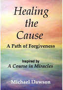Healing the Cause - A Path of Forgiveness - Inspired by a Course in Miracles Pdf/ePub eBook